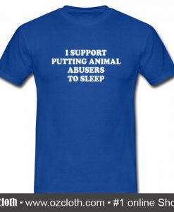 I Support Putting Animal Abusers To Sleep T Shirt