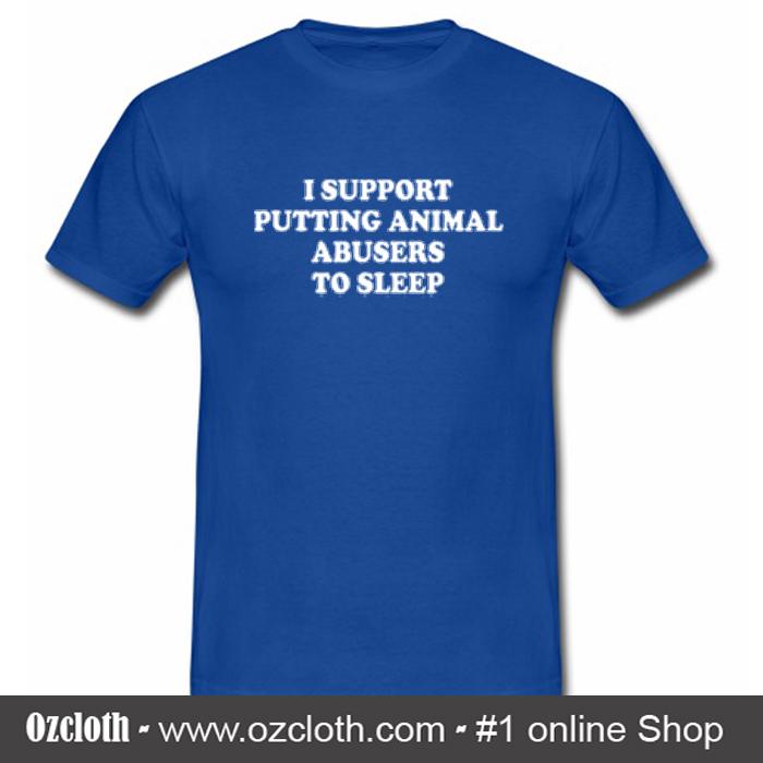 I Support Putting Animal Abusers To Sleep T Shirt