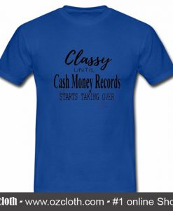 Official Classy Until Cash Money Records Starts Taking Over T Shirt