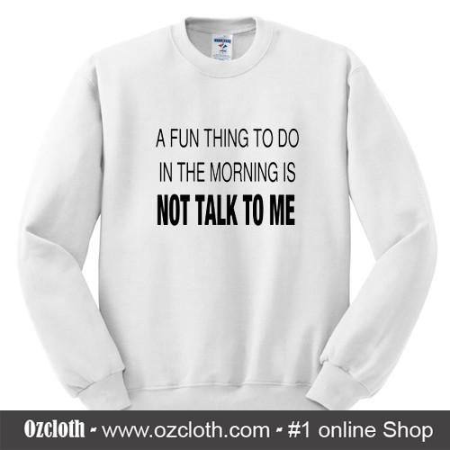 A_Fun_Thing_To_Do_In_The_Morning_is_NOT_TALK_TO_ME_Sweatshirt