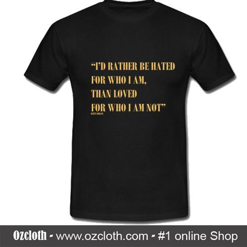 I_d_Rather_Be_Hated_For_Who_I_Am_Than_Loved_For_Who_I_Am_Not_Kurt_Cobain_T-Shirt