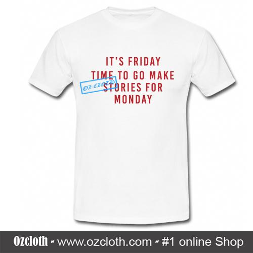 0d51697f35 Its Friday Time To Go Make Stories For Monday T-Shirt - ozcloth
