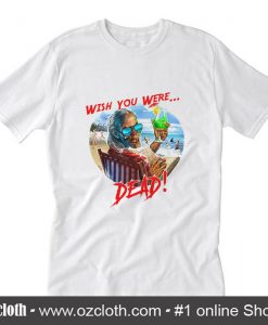 Wish You Were Dead T-Shirt