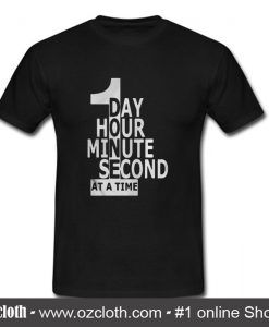 1 Day 1 Hour 1 Minute 1 Second At A Time T Shirt