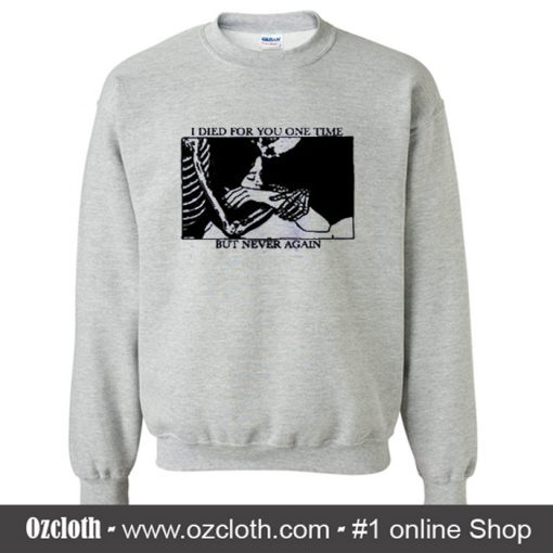 I Died For You One Time But Never Again Sweatshirt