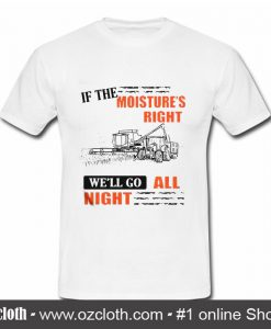 If The Moisture's Right We'll T Shirt