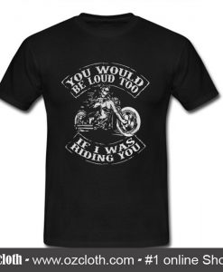 You would be loud too If I was riding you T Shirt