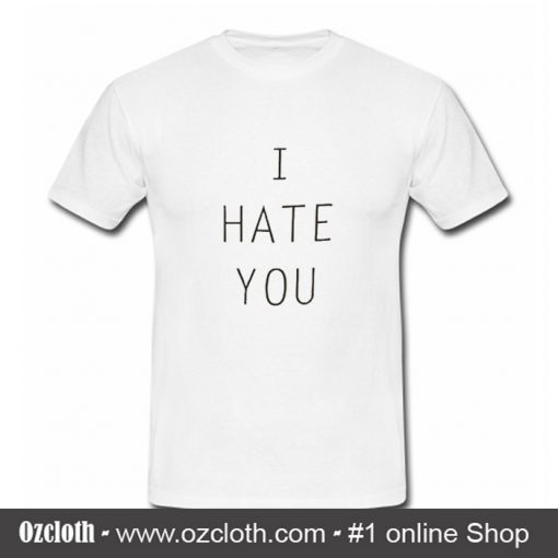 I Hate You T Shirt (Oztmu)
