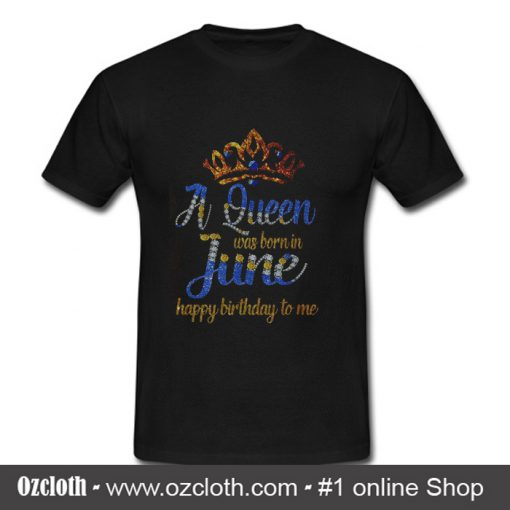 A Queen Was Born In June Happy Birthday To Me T Shirt Oztmu 510x510