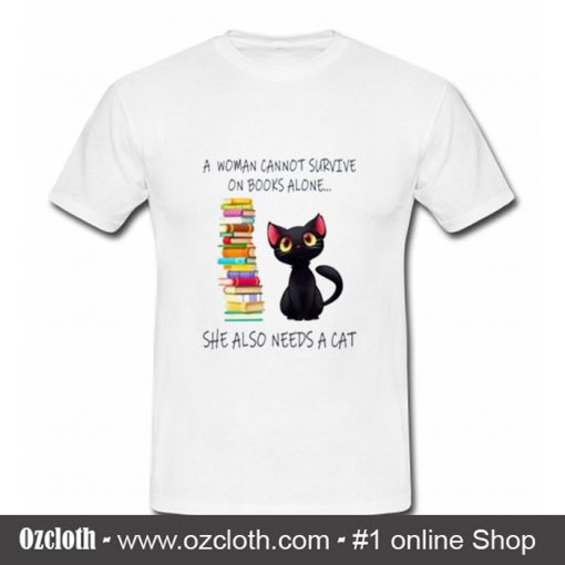 A Woman Cannot Survive On Books Alone She Also Nees A Cat T Shirt (Oztmu)