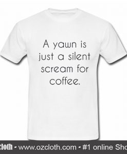 A Yawn is Juat A Silent Scream For Coffee T Shirt (Oztmu)