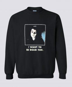 I Want To Be Dead Too Sweatshirt (Oztmu)