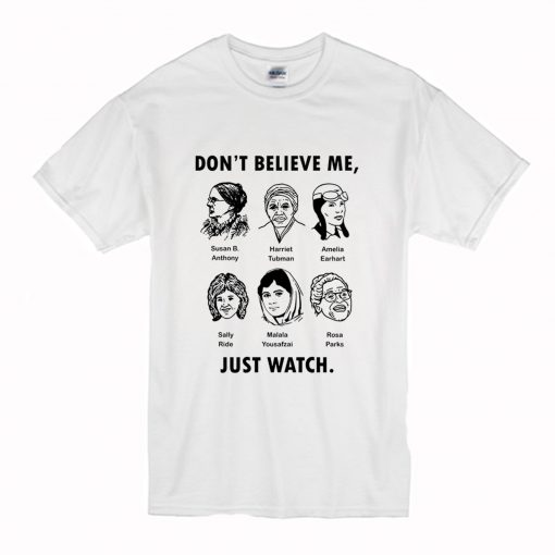 Dont Believe Me Just Watch Feminist T Shirt (Oztmu)